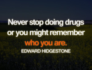 Never stop doing drugs…