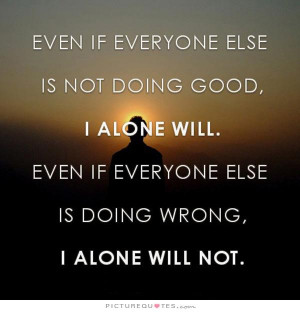 else is not doing good. I alone will. Even if everyone else is doing ...