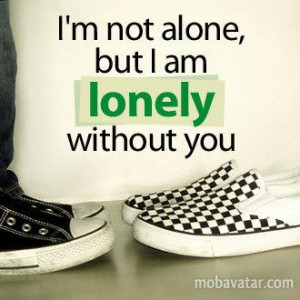 not alone but i am lonely without you