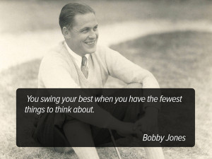 ... best when you have the fewest things to think about. - Bobby Jones