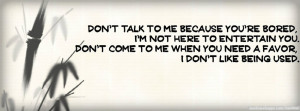 Quote: Don't talk to me because you're bored, I'm not here to ...