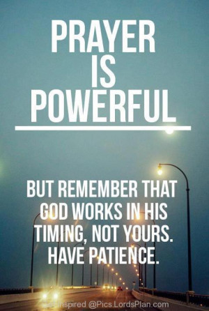 ... but remember that god works in his timing not yours have patience