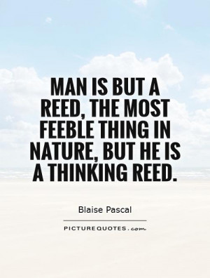 ... feeble thing in nature, but he is a thinking reed. Picture Quote #1