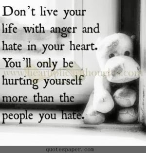 Don't live your life with anger and hate in your heart. You'll ...