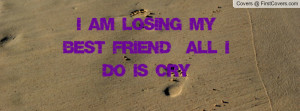 AM LOSING MY BEST FRIEND & ALL I DO IS CRY Facebook Quote Cover #