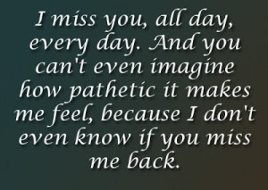 don t even know if you miss me back