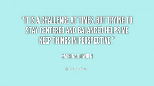 It is a challenge at times, but trying to stay cen by Katrina ...