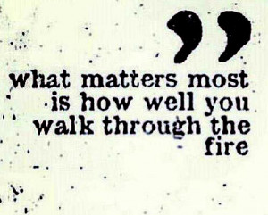 "17. ""what matters most is how well you walk through the fire"""