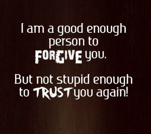 ... enough person to forgive you but not stupid enough to trust you again
