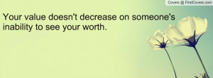 your value doesn't decrease on someone's inability to see your worth ...