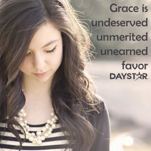 Grace is undeserved, unmerited, and unearned favor. [Daystar.com]