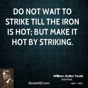 william-butler-yeats-poet-quote-do-not-wait-to-strike-till-the-iron ...