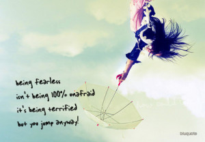 being fearless isn't being 100% unafraidit's being terrified but ...