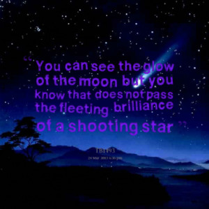 ... you know that does not pass the fleeting brilliance of a shooting star
