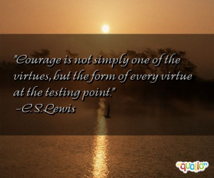 Courage is not simply one of the virtue s, but the form of every ...