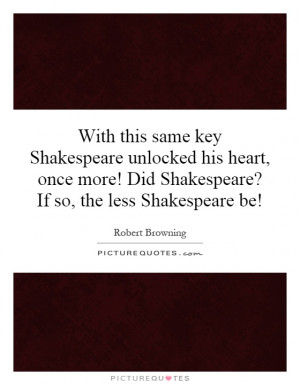 ... his heart, once more! Did Shakespeare? If so, the less Shakespeare be