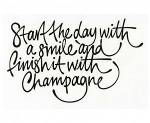 Start the day with a smile and finish it with champagne