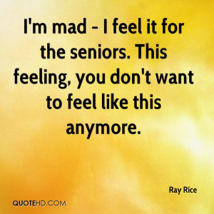 mad - I feel it for the seniors. This feeling, you don't want to ...