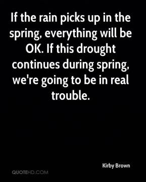 Kirby Brown - If the rain picks up in the spring, everything will be ...