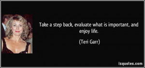 Take a step back, evaluate what is important, and enjoy life. - Teri ...