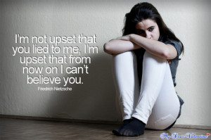 you lied to me, I'm upset that from now on I can't believe you ...