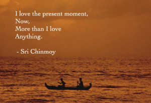love the present moment now more than i love anything