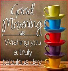 Good morning! Wishing you a truly fabulous day! More