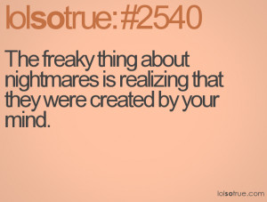 The freaky thing about nightmares is realizing that they were created ...