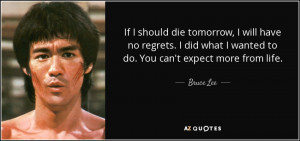 If I should die tomorrow, I will have no regrets. I did what I wanted ...