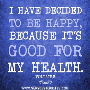 and happiness quotes, I HAVE DECIDED TO BE HAPPY, BECAUSE IT'S GOOD ...