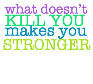 what doesn't kill you makes you stronger, stand a little taller.
