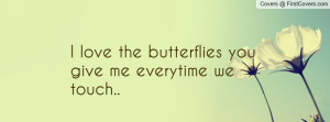 love the butterflies you give me everytime we touch.. , Pictures
