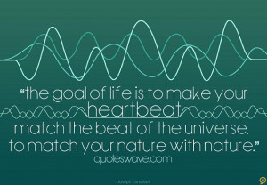 The goal of life is to make your heartbeat match the beat of the ...