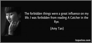 ... my life. I was forbidden from reading A Catcher in the Rye. - Amy Tan