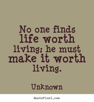 No one finds life worth living; he must make it worth living. ""