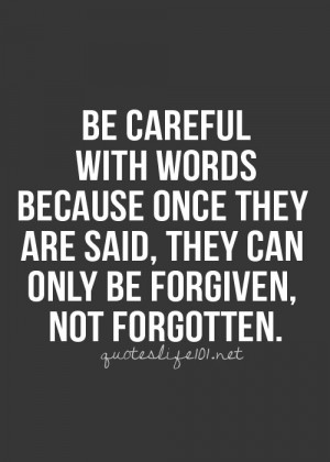 Be careful with your words. Once they are said, they can be only ...