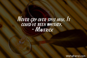 drinking-Never cry over spilt milk. It could've been whiskey.