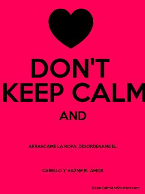 KEEP CALM AND ARRANCAME LA ROPA DESORDENAME EL CABELLO Y HAZME EL