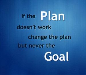 If the plan doesn't work change the plan but never the goal: Life ...