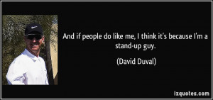 And if people do like me, I think it's because I'm a stand-up guy.