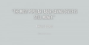"The most popular labor-saving device is still money."""