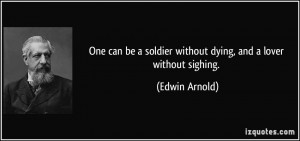 One can be a soldier without dying, and a lover without sighing ...