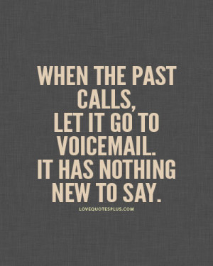 When the past calls, let it go to voicemail. It has nothing new to say ...