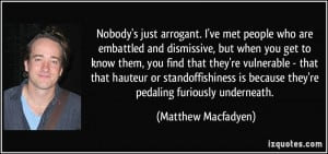 Nobody's just arrogant. I've met people who are embattled and ...