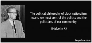 The political philosophy of black nationalism means: we must control ...