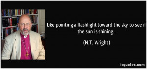 ... flashlight toward the sky to see if the sun is shining. - N.T. Wright