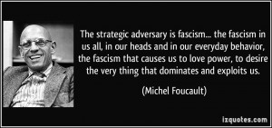 The strategic adversary is fascism... the fascism in us all, in our ...