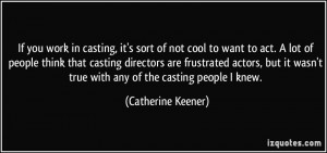 not cool to want to act. A lot of people think that casting directors ...