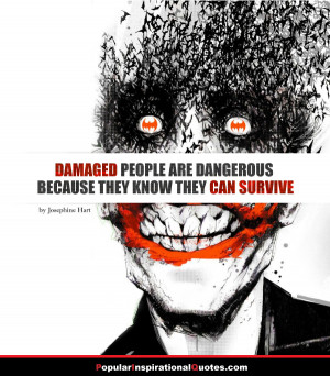 Damaged people are dangerous because they know they can survive ...