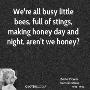 We're all busy little bees, full of stings, making honey day and night ...